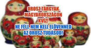 Orosz tárgyak Magyarországon kvíz! Nehogy azt hidd, hogy könnyű lesz!
